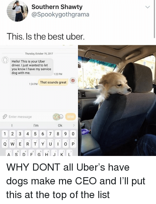 Dogs, Hello, and Memes: Southern Shawty  @Spookygothgrama  This. Is the best uber.  Thursday, October 19,2017  Hello! This is your Uber  driver. I just wanted to let  you know I have my service  dog with me.  1:22 PM  1:24 PM  That sounds great  Enter message  SEND  I'm  Ok  1 2 3 4 5 6 7 8 9 0  Q W E R TYUO P WHY DONT all Uber's have dogs make me CEO and I'll put this at the top of the list