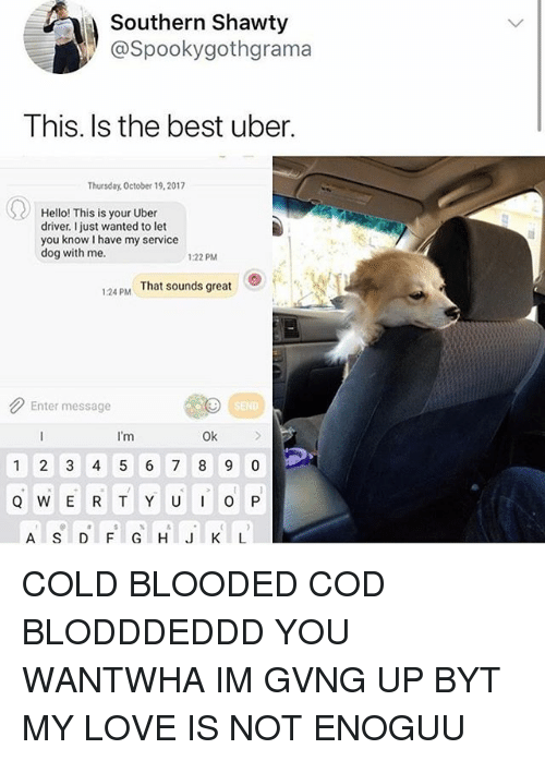 Hello, Love, and Uber: Southern Shawty  @Spookygothgrama  This. Is the best uber.  Thursday, October 19,2017  Hello! This is your Uber  driver. I just wanted to let  you know I have my service  dog with me.  1:22 PM  That sounds great  1:24 PM  Enter message  SEND  I'm  Ok COLD BLOODED COD BLODDDEDDD YOU WANTWHA IM GVNG UP BYT MY LOVE IS NOT ENOGUU
