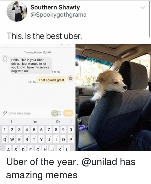 Funny, Hello, and Memes: Southern Shawty  @Spookygothgrama  This. Is the best uber.  Thursday, October 19,2017  Hello! This is your Uber  driver just wanted to let  you know I have my service  dog with me.  1:22 PM  124PM That sounds great  Enter message  END  I'm  Ok  1 2 3 4 5 6 7 8 9 0 Uber of the year. @unilad has amazing memes
