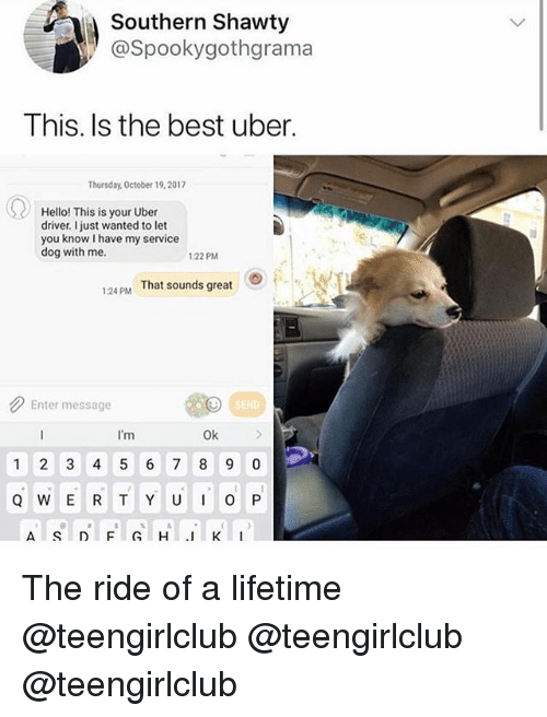 Hello, Uber, and Best: Southern Shawty  @Spookygothgrama  This. Is the best uber.  Thursday. October 19,2017  Hello! This is your Uber  driver. just wanted to let  you know I have my service  dog with me  :22 PM  124PM  That sounds great  Enter message  I'm  Ok  1 2 3 4 56 7 8 9 0 The ride of a lifetime @teengirlclub @teengirlclub @teengirlclub