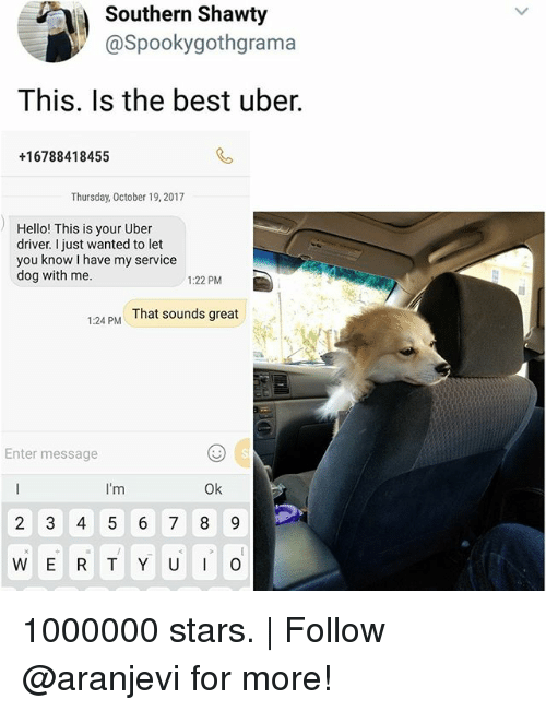 Hello, Memes, and Uber: Southern Shawty  @Spookygothgramaa  This. Is the best uber.  +16788418455  Thursday, October 19, 2017  Hello! This is your Uber  driver. I just wanted to let  you know I have my service  dog with me  1:22 PM  That sounds great  1:24 PM  Enter message  I'm  Ok  W E R T Y U  O 1000000 stars. | Follow @aranjevi for more!