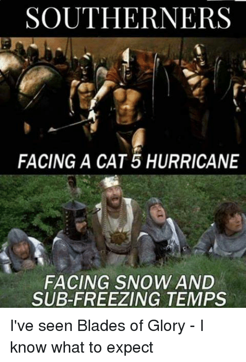 Hurricane, Snow, and Military: SOUTHERNERS  FACING A CAT 5 HURRICANE  FACING SNOW AND  SUB-FREEZING TEMPS I've seen Blades of Glory - I know what to expect