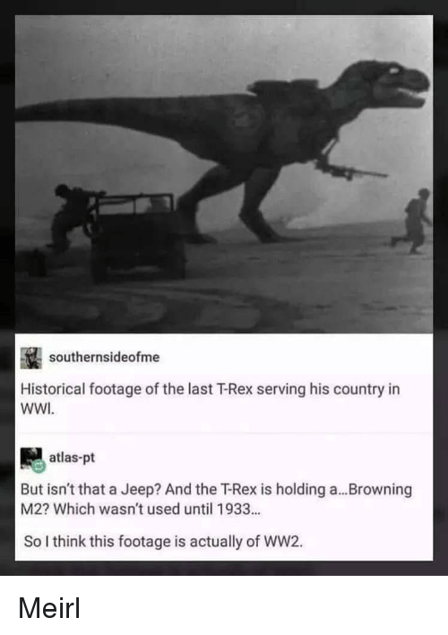 browning: southernsideofme  Historical footage of the last T-Rex serving his country in  WWI  atlas-pt  But isn't that a Jeep? And the T-Rex is holding a...Browning  M2? Which wasn't used until 1933...  So I think this footage is actually of WW2. Meirl
