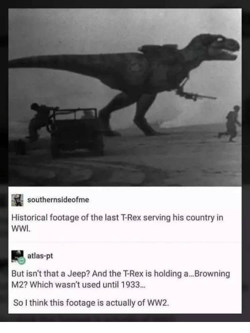 atlas: southernsideofme  Historical footage of the last T-Rex serving his country in  WWI  atlas-pt  But isn't that a Jeep? And the T-Rex is holding a...Browning  M2? Which wasn't used until 1933...  So I think this footage is actually of WW2.