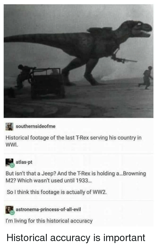 atlas: southernsideofme  Historical footage of the last T-Rex serving his country in  WWI  atlas-pt  But isn't that a Jeep? And the下Rex is holding a  M2? Which wasn't used until 1933...  Browning  So I think this footage is actually of WW2.  astronema-princess-of-all-evil  I'm living for this historical accuracy Historical accuracy is important
