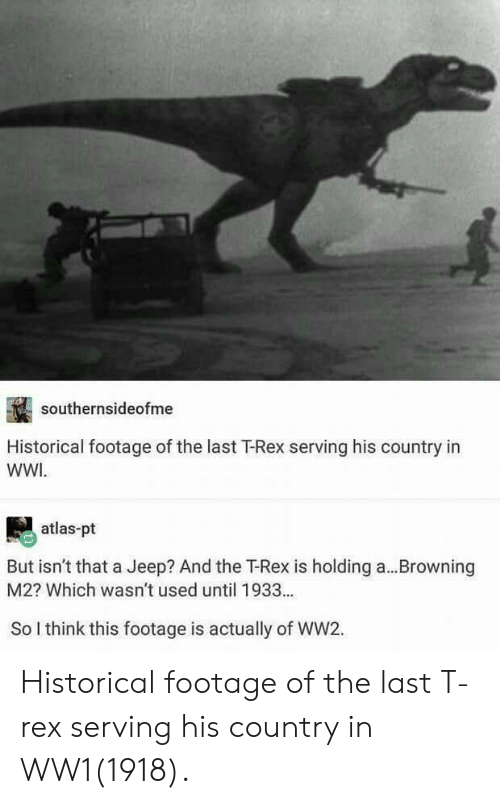 ww1: southernsideofme  Historical footage of the last T-Rex serving his country in  WWI  atlas-pt  But isn't that a Jeep? And the T-Rex is holding a  M2? Which wasn't used until 1933...  Browning  So I think this footage is actually of WW2. Historical footage of the last T-rex serving his country in WW1(1918).