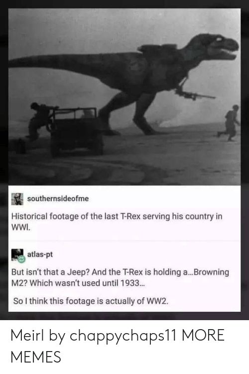 browning: southernsideofme  Historical footage of the last T-Rex serving his country in  WWI  atlas-pt  But isn't that a Jeep? And the T-Rex is holding a...Browning  M2? Which wasn't used until 1933...  So I think this footage is actually of WW2. Meirl by chappychaps11 MORE MEMES