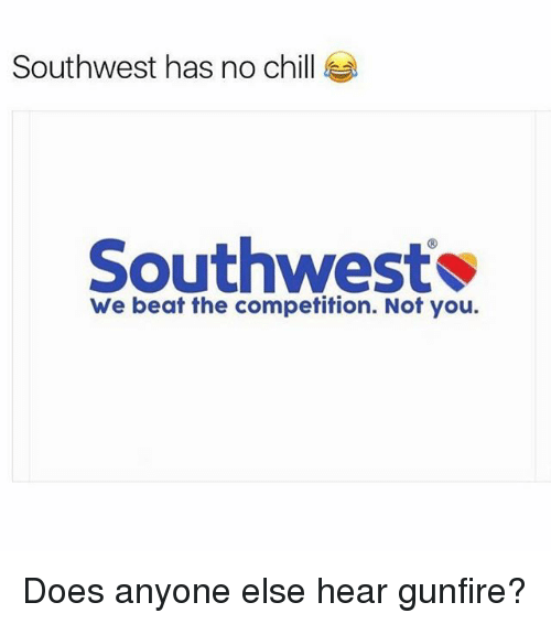 Chill, Funny, and No Chill: Southwest has no chill  Southwest  We beat the competition. Not you. Does anyone else hear gunfire?
