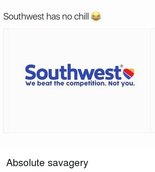 Chill, Dank, and No Chill: Southwest has no chill  Southwest  We beat the competition. Not you. Absolute savagery