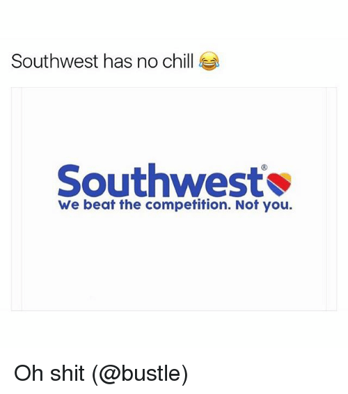 Chill, Funny, and Meme: Southwest has no chill  Southwest  We beat the competition. Not you. Oh shit (@bustle)