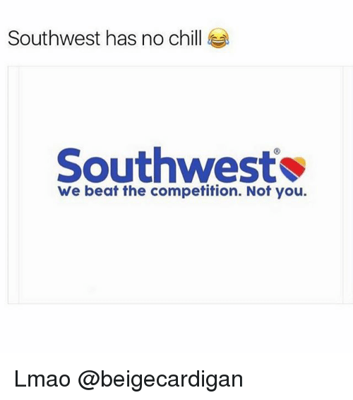 Chill, Ironic, and Lmao: Southwest has no chill  Southwest  We beat the competition. Not you. Lmao @beigecardigan