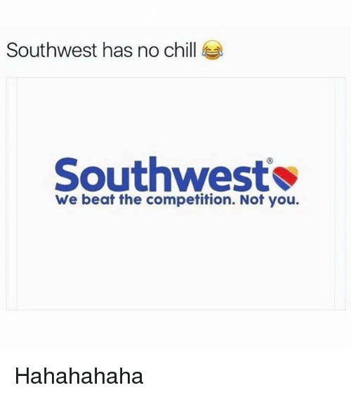 Chill, Memes, and No Chill: Southwest has no chill  Southwest  We beat the competition. Not you. Hahahahaha