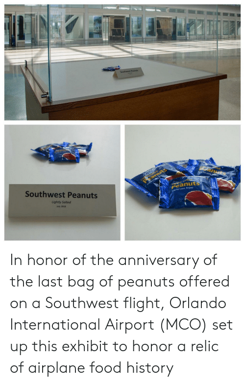 Peanuts: Southwest Peanuts  Light ed  eanuts  tec  anuts  J for you ey  Southwest Peanuts  Just forysu, Enjoy  tyalte  Peanuts  Lightly Salted  ust for you. Enjoy.  July 2018 In honor of the anniversary of the last bag of peanuts offered on a Southwest flight, Orlando International Airport (MCO) set up this exhibit to honor a relic of airplane food history