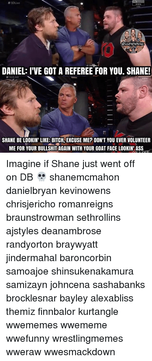 Ass, Bitch, and Memes:  #souve  @WNEMEMESONI  DANIEL: I'VE GOT A REFEREE FOR YOU. SHANE!  arena  SHANE BE LOOKIN' LIKE BITCH, EXCUSE ME? DON'T YOU EVER VOLUNTEER  ME FOR YOUR BULLSHIT AGAIN WITH YOUR GOAT FACE LOOKIN ASS Imagine if Shane just went off on DB 💀 shanemcmahon danielbryan kevinowens chrisjericho romanreigns braunstrowman sethrollins ajstyles deanambrose randyorton braywyatt jindermahal baroncorbin samoajoe shinsukenakamura samizayn johncena sashabanks brocklesnar bayley alexabliss themiz finnbalor kurtangle wwememes wwememe wwefunny wrestlingmemes wweraw wwesmackdown