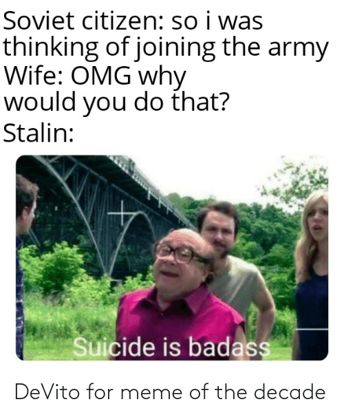 Meme, Omg, and Army: Soviet citizen: so i was  thinking of joining the army  Wife: OMG why  would you do that?  Stalin:  Suicide is badass DeVito for meme of the decade