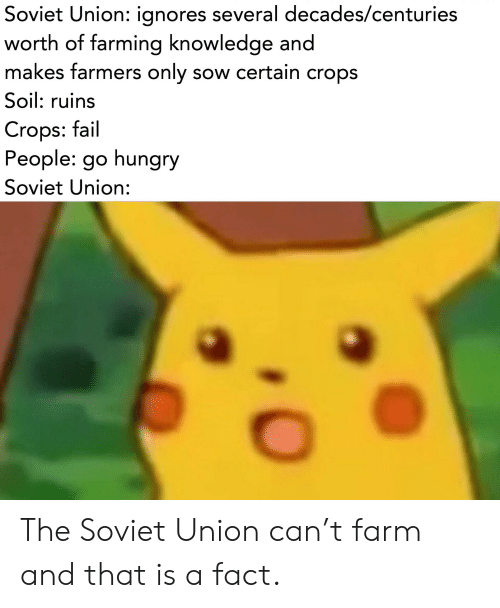 farmers only: Soviet Union: ignores several decades/centuries  worth of farming knowledge and  makes farmers only sow certain crops  Soil: ruins  Crops: fail  People: go hungry  Soviet Union: The Soviet Union can't farm and that is a fact.
