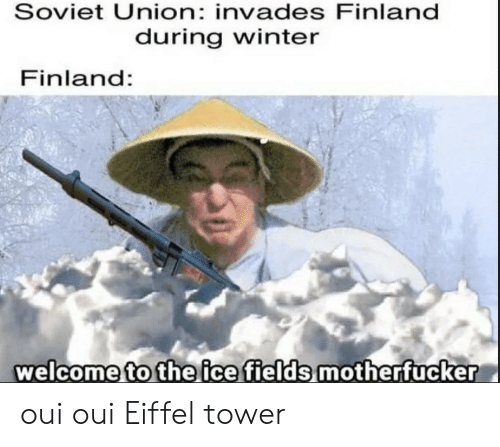 tower: Soviet Union: invades Finland  during winter  Finland:  welcome to the ice fields motherfucker oui oui Eiffel tower