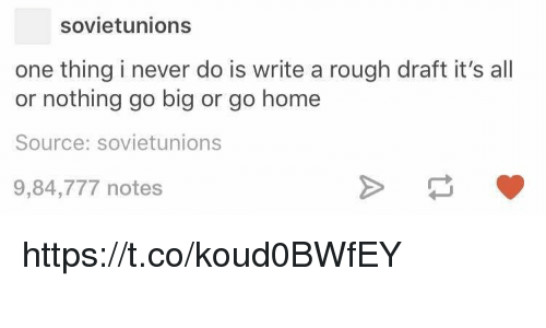 Memes, Home, and Rough: sovietunions  one thing i never do is write a rough draft it's all  or nothing go big or go home  Source: sovietunions  9,84,777 notes https://t.co/koud0BWfEY