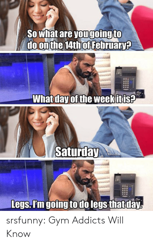 addicts: SOwhat are yougoing to  do on the 14th of February?  What day of the weekitis?  Saturday  Legs. P'm going todo legs that day srsfunny:  Gym Addicts Will Know