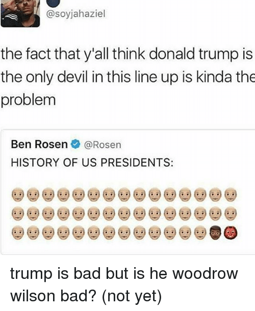 Bad, Donald Trump, and Facts: @soyjahaziel  the fact that y'all think donald trump is  the only devil in this line up is kinda the  problem  Ben Rosen@Rosen  HISTORY OF US PRESIDENTS: trump is bad but is he woodrow wilson bad? (not yet)