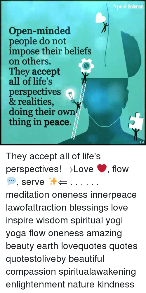 Beautiful, Love, and Memes: Sp  iril Science  Open-minded  people do not  impose their beliefs  on others.  They accept  all of life's  perspectives  & realities,  doing their own  thing in peace. They accept all of life's perspectives! ⇒Love ❤️, flow 💬, serve ✨⇐ . . . . . . meditation oneness innerpeace lawofattraction blessings love inspire wisdom spiritual yogi yoga flow oneness amazing beauty earth lovequotes quotes quotestoliveby beautiful compassion spiritualawakening enlightenment nature kindness
