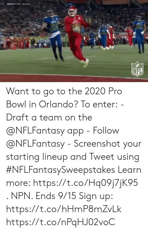 Orlando: SP PRO BOWL  HO  NFL Want to go to the 2020 Pro Bowl in Orlando?  To enter: - Draft a team on the @NFLFantasy app -  Follow @NFLFantasy  - Screenshot your starting lineup and Tweet using #NFLFantasySweepstakes  Learn more: https://t.co/Hq09j7jK95 . NPN. Ends 9/15 Sign up: https://t.co/hHmP8mZvLk https://t.co/nPqHJ02voC