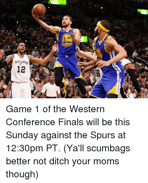 Basketball, Finals, and Golden State Warriors: SP RS  ARRIO Game 1 of the Western Conference Finals will be this Sunday against the Spurs at 12:30pm PT. (Ya'll scumbags better not ditch your moms though)