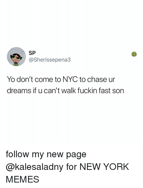new page: SP  @Sherissepena3  Yo don't come to NYC to chase ur  dreams it u can't walk fuckin fast Son follow my new page @kalesaladny for NEW YORK MEMES