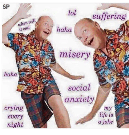 Crying, Life, and Lol: SP  when will  it end  haha  crying  every  night  lol  suffering  haha  social  anxiety  my  life is  a joke