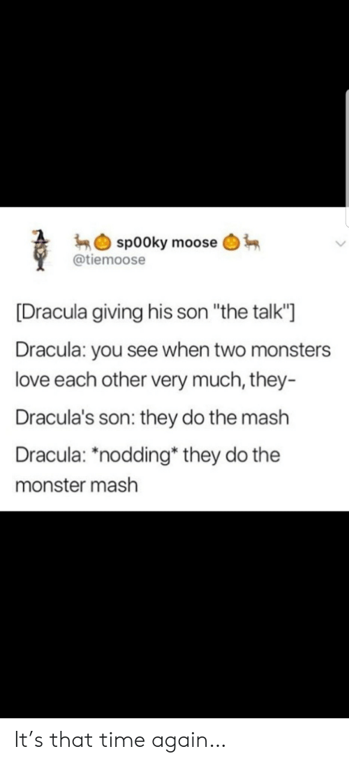 "moose: sp00ky moose  @tiemoose  [Dracula giving his son ""the talk'""  Dracula: you see when two monsters  love each other very much, they-  Dracula's son: they do the mash  Dracula: ""nodding* they do the  monster mash It's that time again…"