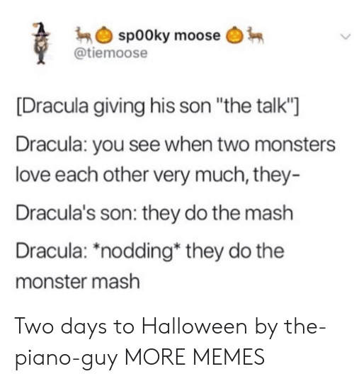 "moose: sp00ky moose  @tiemoose  Dracula giving his son ""the talk'""]  Dracula: you see when two monsters  love each other very much, they-  Dracula's son: they do the mash  Dracula: *nodding* they do the  monster mash Two days to Halloween by the-piano-guy MORE MEMES"