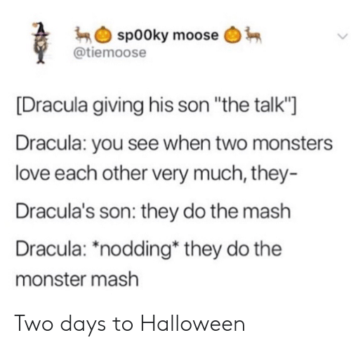 "moose: sp00ky moose  @tiemoose  Dracula giving his son ""the talk'""]  Dracula: you see when two monsters  love each other very much, they-  Dracula's son: they do the mash  Dracula: *nodding* they do the  monster mash Two days to Halloween"