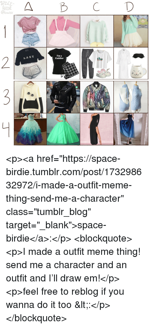 """birdie: SPACE  BIRDIE  Ctumbl  A B CD  CUTE  I'm a  Cuddler  2  L A Z Y  stor <p><a href=""""https://space-birdie.tumblr.com/post/173298632972/i-made-a-outfit-meme-thing-send-me-a-character"""" class=""""tumblr_blog"""" target=""""_blank"""">space-birdie</a>:</p>  <blockquote><p>I made a outfit meme thing! send me a character and an outfit and I'll draw em!</p><p>feel free to reblog if you wanna do it too &lt;:</p></blockquote>"""