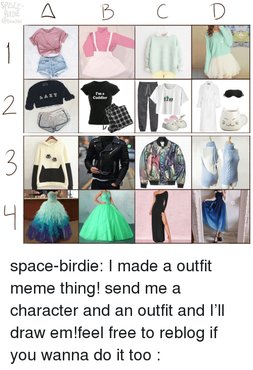 birdie: SPACE  BIRDIE  Ctumbl  A B CD  CUTE  I'm a  Cuddler  2  L A Z Y  stor space-birdie:  I made a outfit meme thing! send me a character and an outfit and I'll draw em!feel free to reblog if you wanna do it too :