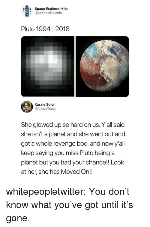 Glowed Up: Space Explorer Mike  @MichaelGalanin  Pluto 1994 | 2018  Kassie Solon  @kassaffrass  She glowed up so hard on us. Y'all said  she isn't a planet and she went out and  got a whole revenge bod, and now y'all  keep saying you miss Pluto being a  planet but you had your chance! Look  at her, she has Moved On!! whitepeopletwitter:  You don't know what you've got until it's gone.