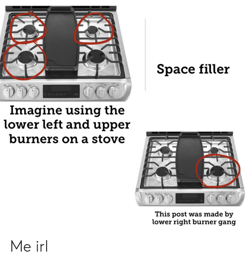 Burners: Space filler  RIRS  Imagine using the  lower left and upper  burners on a stove  This post was made by  lower right burner gang Me irl