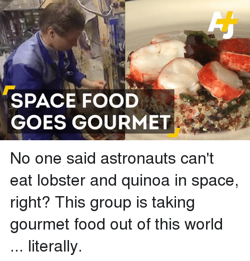 Memes, Quinoa, and 🤖: SPACE FOOD  GOES GOURMET No one said astronauts can't eat lobster and quinoa in space, right? This group is taking gourmet food out of this world ... literally.