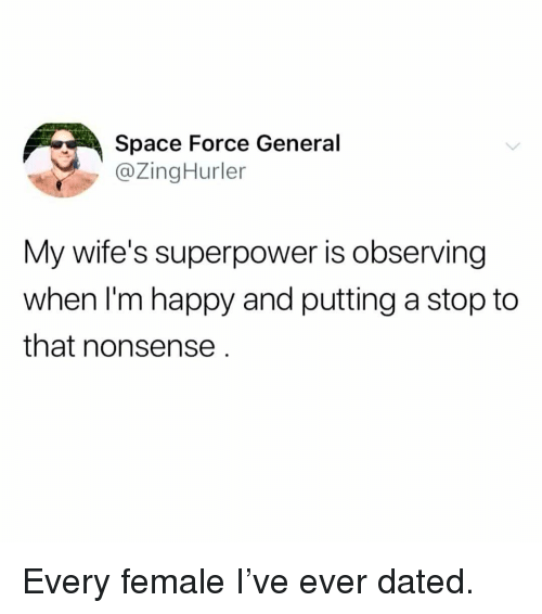 Space Force: Space Force General  @ZingHurler  My wife's superpower is observing  when I'm happy and putting a stop to  that nonsense Every female I've ever dated.