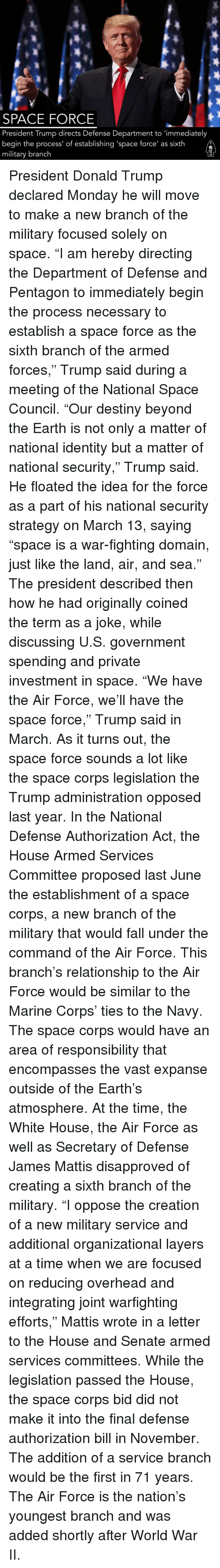 "Destiny, Donald Trump, and Fall: SPACE FORCE  President Trump directs Defense Department to 'immediately  begin the process' of establishing 'space force' as sixth  military branch President Donald Trump declared Monday he will move to make a new branch of the military focused solely on space. ""I am hereby directing the Department of Defense and Pentagon to immediately begin the process necessary to establish a space force as the sixth branch of the armed forces,"" Trump said during a meeting of the National Space Council. ""Our destiny beyond the Earth is not only a matter of national identity but a matter of national security,"" Trump said. He floated the idea for the force as a part of his national security strategy on March 13, saying ""space is a war-fighting domain, just like the land, air, and sea."" The president described then how he had originally coined the term as a joke, while discussing U.S. government spending and private investment in space. ""We have the Air Force, we'll have the space force,"" Trump said in March. As it turns out, the space force sounds a lot like the space corps legislation the Trump administration opposed last year. In the National Defense Authorization Act, the House Armed Services Committee proposed last June the establishment of a space corps, a new branch of the military that would fall under the command of the Air Force. This branch's relationship to the Air Force would be similar to the Marine Corps' ties to the Navy. The space corps would have an area of responsibility that encompasses the vast expanse outside of the Earth's atmosphere. At the time, the White House, the Air Force as well as Secretary of Defense James Mattis disapproved of creating a sixth branch of the military. ""I oppose the creation of a new military service and additional organizational layers at a time when we are focused on reducing overhead and integrating joint warfighting efforts,"" Mattis wrote in a letter to the House and Senate armed services committees. While the legislation passed the House, the space corps bid did not make it into the final defense authorization bill in November. The addition of a service branch would be the first in 71 years. The Air Force is the nation's youngest branch and was added shortly after World War II."