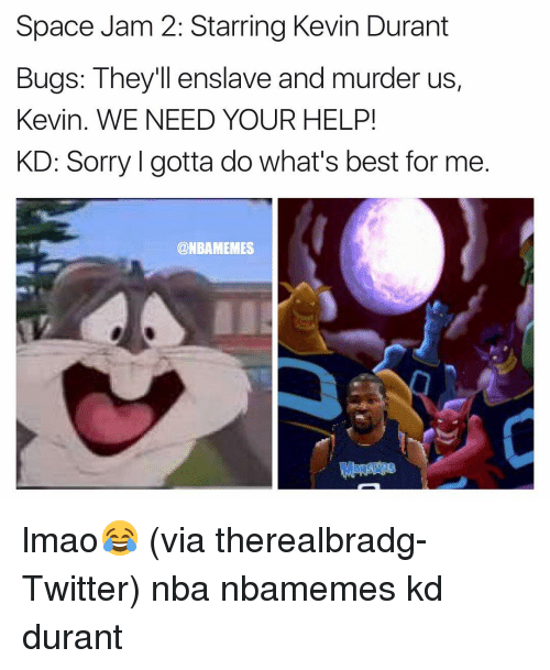 space-jams: Space Jam 2: Starring Kevin Durant  Bugs: They'll enslave and murder us,  Kevin. WE NEED YOUR HELP!  KD: Sorry l gotta do What's best for me  @NBAMEMES lmao😂 (via therealbradg-Twitter) nba nbamemes kd durant