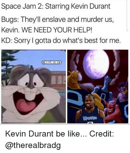 Be Like, Kevin Durant, and Nba: Space Jam 2: Starring Kevin Durant  Bugs: They'll enslave and murder us  Kevin. WE NEED YOUR HELP!  KD: Sorry I gotta do what's best for me.  @BAMEMES Kevin Durant be like... Credit: @therealbradg