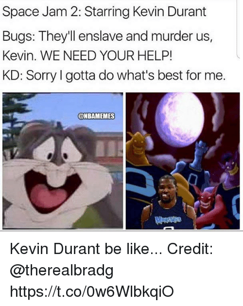 Be Like, Kevin Durant, and Memes: Space Jam 2: Starring Kevin Durant  Bugs: They'll enslave and murder us  Kevin. WE NEED YOUR HELP!  KD: Sorry I gotta do what's best for me.  @BAMEMES Kevin Durant be like... Credit: @therealbradg https://t.co/0w6WlbkqiO