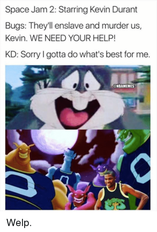 Kevin Durant, Nba, and Sorry: Space Jam 2: Starring Kevin Durant  Bugs: They'll enslave and murder us,  Kevin. WE NEED YOUR HELP!  KD: Sorry I gotta do what's best for me.  @NBAMEMES Welp.