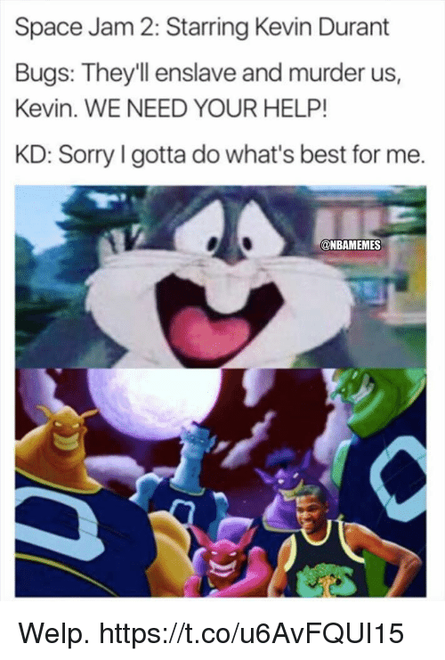 Kevin Durant, Sorry, and Best: Space Jam 2: Starring Kevin Durant  Bugs: They'll enslave and murder us,  Kevin. WE NEED YOUR HELP!  KD: Sorry l gotta do what's best for me.  @NBAMEMES Welp. https://t.co/u6AvFQUI15