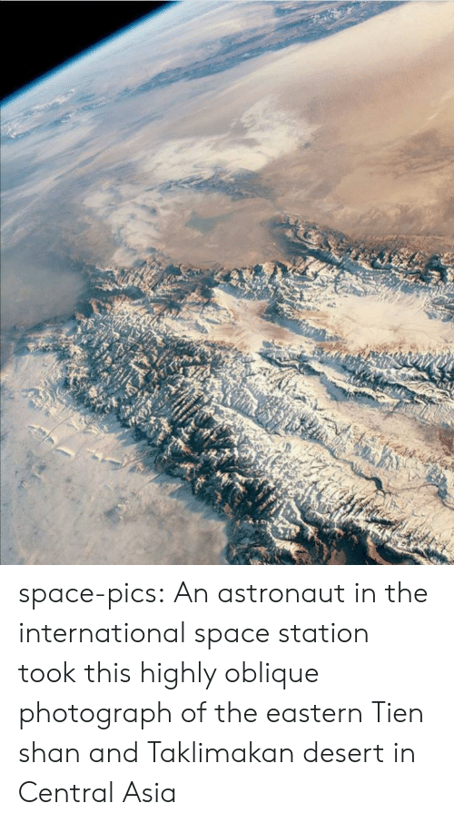 Photograph: space-pics:  An astronaut in the international space station took this highly oblique photograph of the eastern Tien shan and Taklimakan desert in Central Asia
