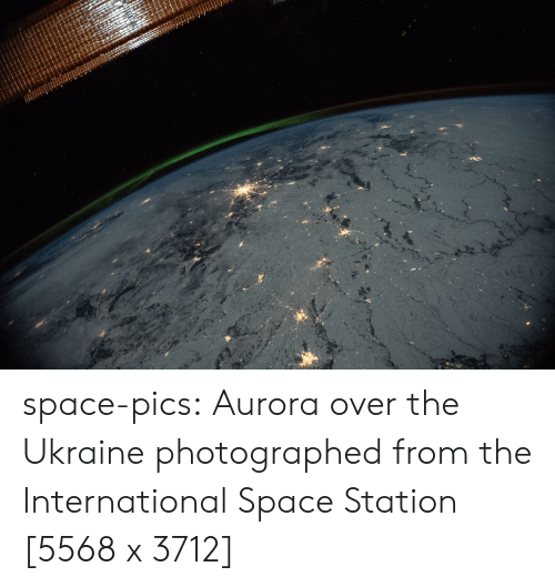 aurora: space-pics:  Aurora over the Ukraine photographed from the International Space Station [5568 x 3712]