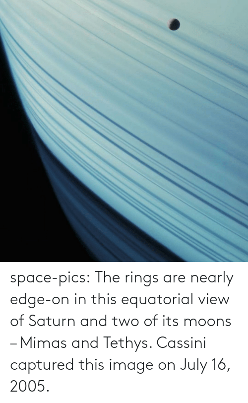 july: space-pics:  The rings are nearly edge-on in this equatorial view of Saturn and two of its moons – Mimas and Tethys. Cassini captured this image on July 16, 2005.