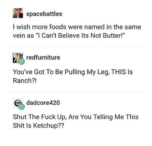 """Dank, Shit, and Fuck: spacebattles  I wish more foods were named in the same  vein as """"I Can't Believe Its Not Butter!""""  '  redfurniture  You've Got To Be Pulling My Leg, THIS Is  Ranch?!  dadcore420  Shut The Fuck Up, Are You Telling Me This  Shit Is Ketchup??"""