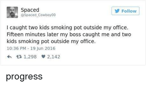 pot: Spaced  Follow  Cowboy00  l caught two kids smoking pot outside my office.  Fifteen minutes later my boss caught me and two  kids smoking pot outside my office.  10:36 PM 19 Jun 2016  tR 1,298 2,142 progress