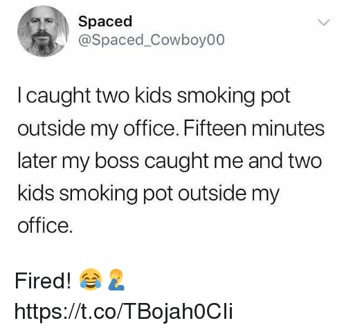 Memes, Smoking, and Kids: Spaced  @Spaced_Cowboy00  l caught two kids smoking pot  outside my office. Fifteen minutes  later my boss caught me and two  kids smoking pot outside my  office. Fired! 😂🤦♂️ https://t.co/TBojah0CIi